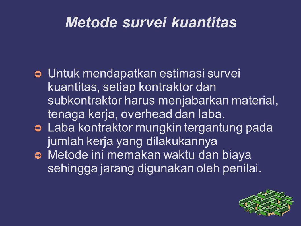 Metode survei kuantitas ➲ Untuk mendapatkan estimasi survei kuantitas, setiap kontraktor dan subkontraktor harus menjabarkan material, tenaga kerja, overhead dan laba.