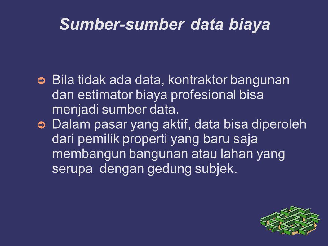 Sumber-sumber data biaya ➲ Bila tidak ada data, kontraktor bangunan dan estimator biaya profesional bisa menjadi sumber data. ➲ Dalam pasar yang aktif