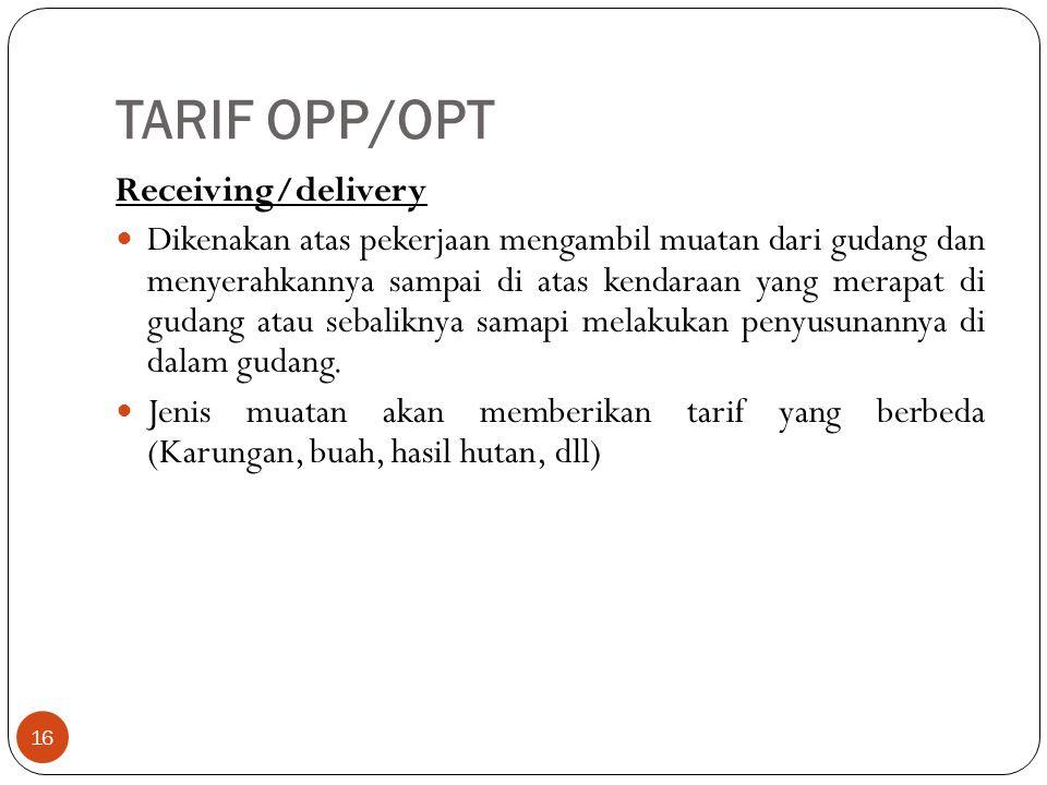 TARIF OPP/OPT 16 Receiving/delivery Dikenakan atas pekerjaan mengambil muatan dari gudang dan menyerahkannya sampai di atas kendaraan yang merapat di