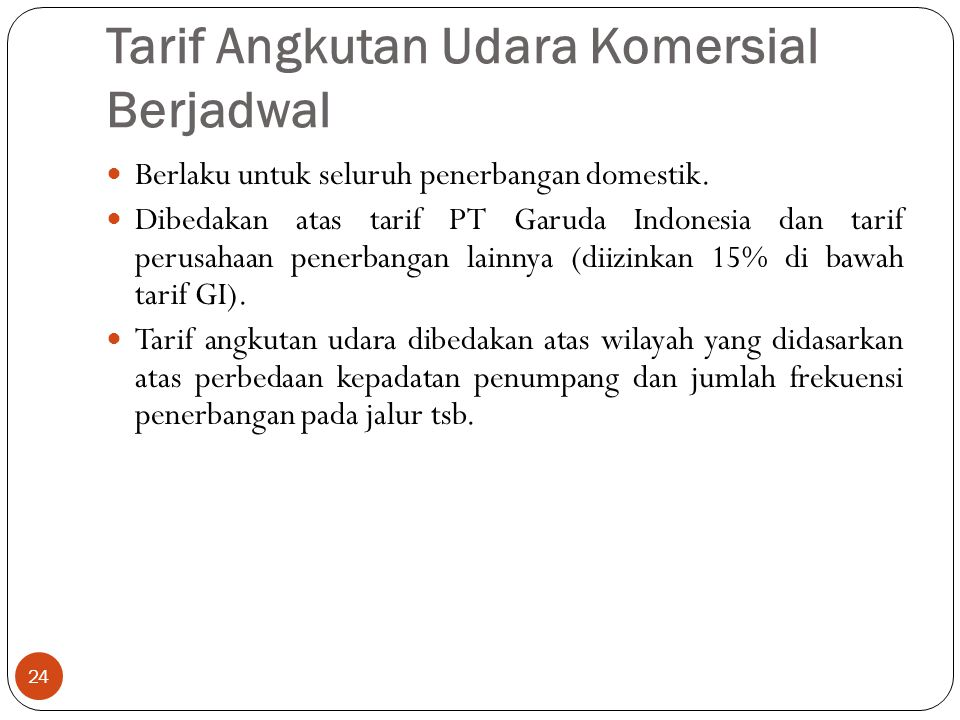 Tarif Angkutan Udara Komersial Berjadwal 24 Berlaku untuk seluruh penerbangan domestik. Dibedakan atas tarif PT Garuda Indonesia dan tarif perusahaan