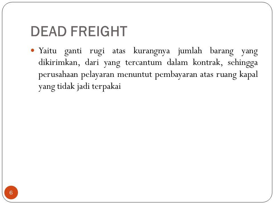 DEAD FREIGHT 6 Yaitu ganti rugi atas kurangnya jumlah barang yang dikirimkan, dari yang tercantum dalam kontrak, sehingga perusahaan pelayaran menuntu
