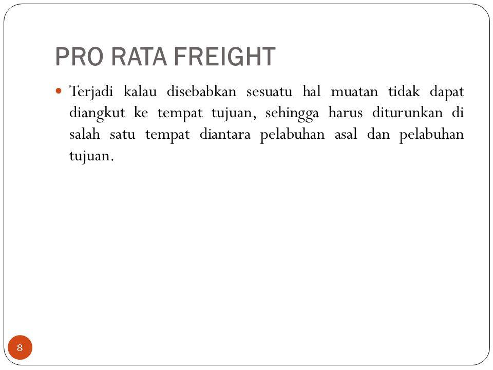 PRO RATA FREIGHT 8 Terjadi kalau disebabkan sesuatu hal muatan tidak dapat diangkut ke tempat tujuan, sehingga harus diturunkan di salah satu tempat d
