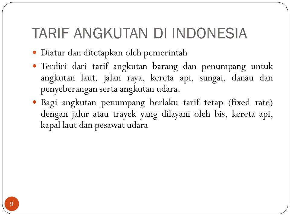 TARIF ANGKUTAN DI INDONESIA 9 Diatur dan ditetapkan oleh pemerintah Terdiri dari tarif angkutan barang dan penumpang untuk angkutan laut, jalan raya,