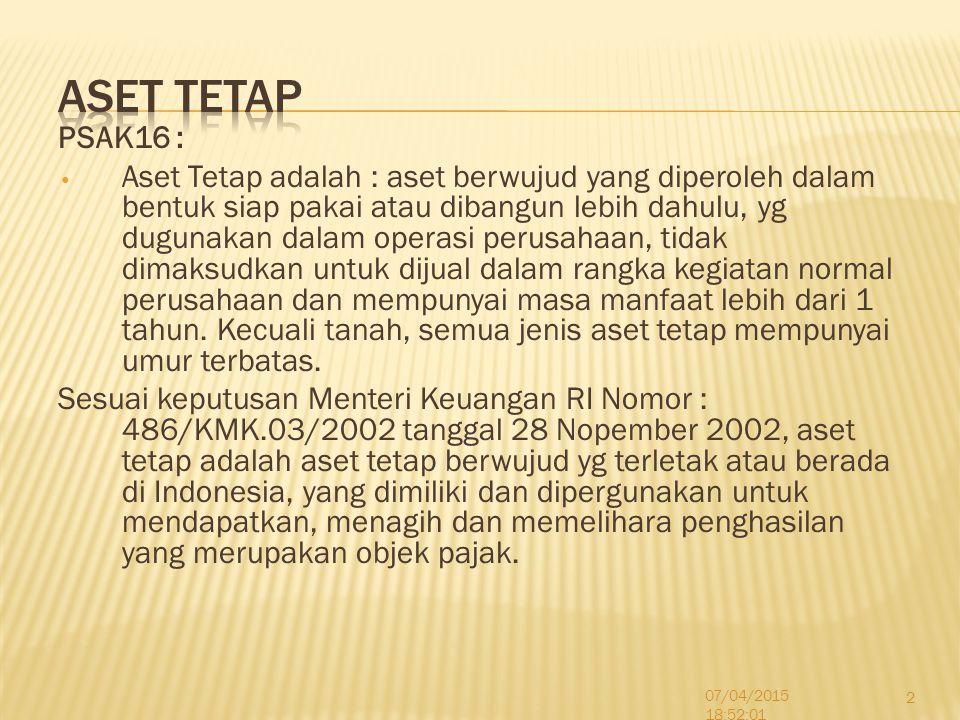 PSAK16 : Aset Tetap adalah : aset berwujud yang diperoleh dalam bentuk siap pakai atau dibangun lebih dahulu, yg dugunakan dalam operasi perusahaan, t