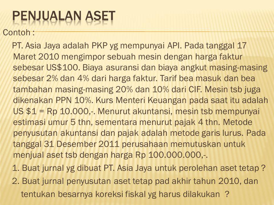 Contoh : PT. Asia Jaya adalah PKP yg mempunyai API. Pada tanggal 17 Maret 2010 mengimpor sebuah mesin dengan harga faktur sebesar US$100. Biaya asuran