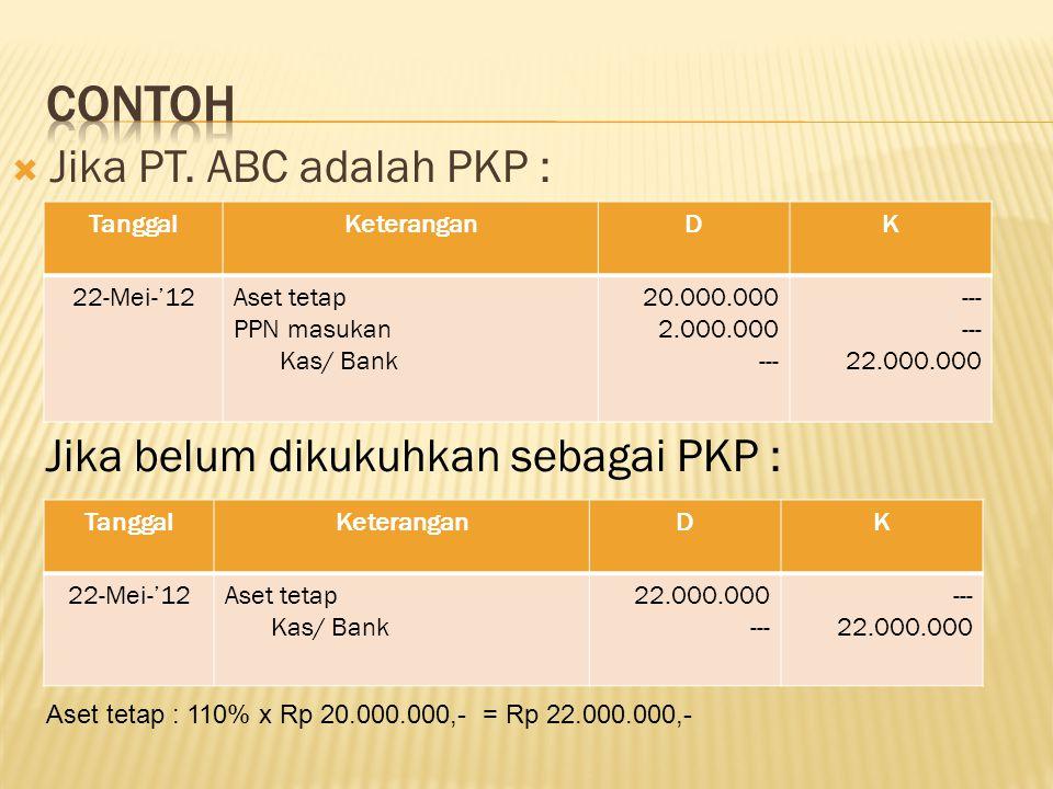  Jika PT. ABC adalah PKP : TanggalKeteranganDK 22-Mei-'12Aset tetap PPN masukan Kas/ Bank 20.000.000 2.000.000 --- 22.000.000 Jika belum dikukuhkan s