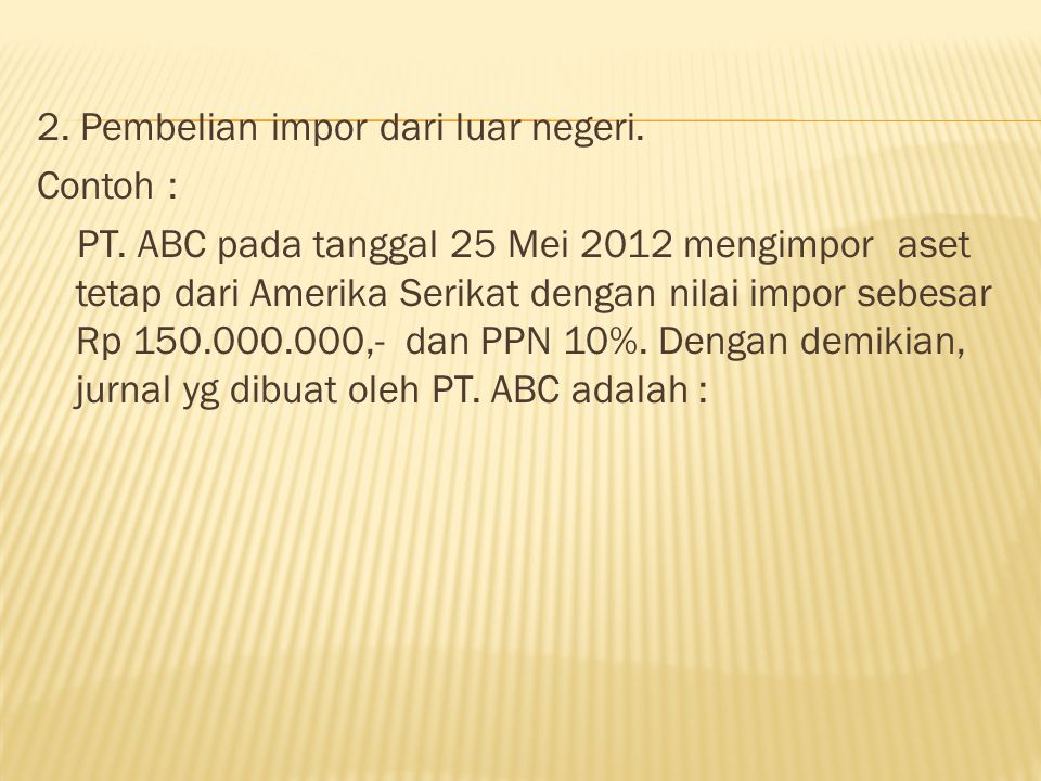 2. Pembelian impor dari luar negeri. Contoh : PT. ABC pada tanggal 25 Mei 2012 mengimpor aset tetap dari Amerika Serikat dengan nilai impor sebesar Rp