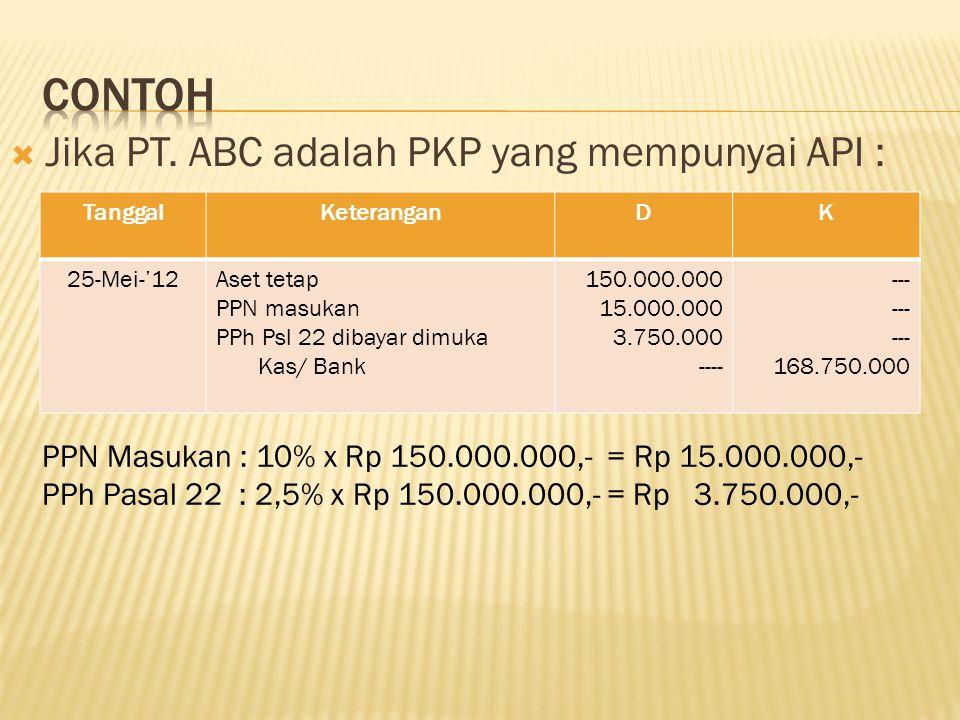  Jika PT. ABC adalah PKP yang mempunyai API : TanggalKeteranganDK 25-Mei-'12Aset tetap PPN masukan PPh Psl 22 dibayar dimuka Kas/ Bank 150.000.000 15