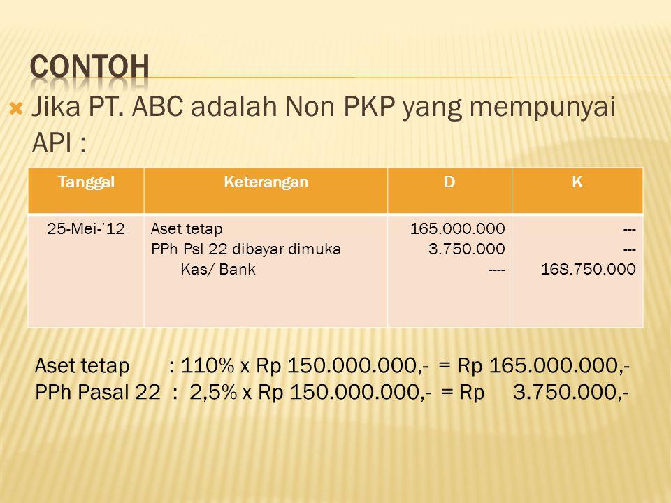  Jika PT. ABC adalah Non PKP yang mempunyai API : TanggalKeteranganDK 25-Mei-'12Aset tetap PPh Psl 22 dibayar dimuka Kas/ Bank 165.000.000 3.750.000