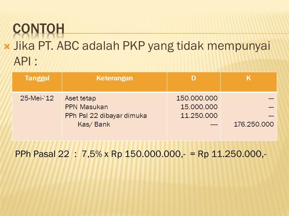  Jika PT. ABC adalah PKP yang tidak mempunyai API : TanggalKeteranganDK 25-Mei-'12Aset tetap PPN Masukan PPh Psl 22 dibayar dimuka Kas/ Bank 150.000.