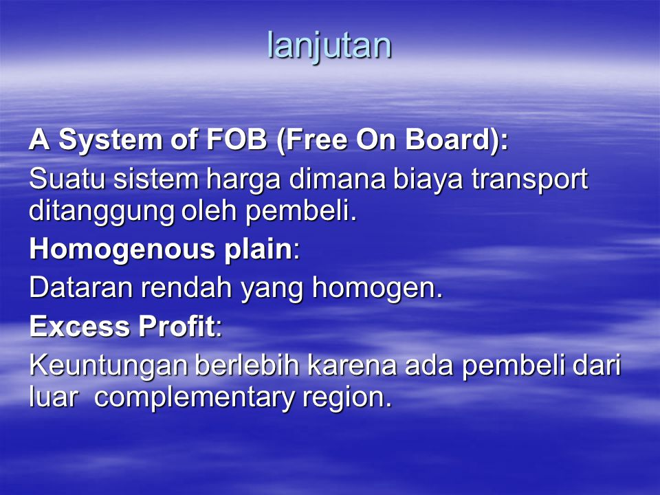 lanjutan A System of FOB (Free On Board): Suatu sistem harga dimana biaya transport ditanggung oleh pembeli. Homogenous plain: Dataran rendah yang hom