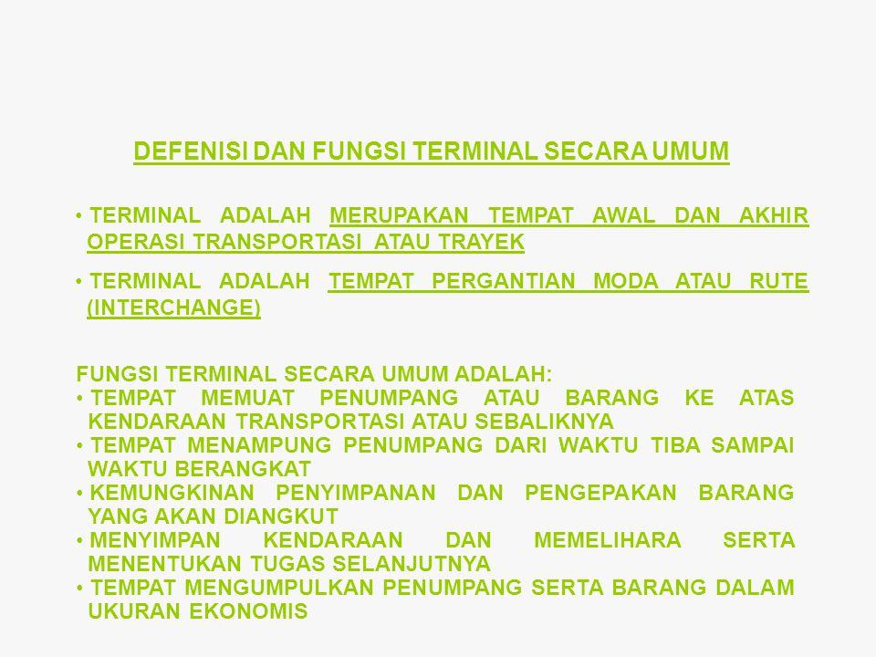 DEFENISI DAN FUNGSI TERMINAL SECARA UMUM TERMINAL ADALAH MERUPAKAN TEMPAT AWAL DAN AKHIR OPERASI TRANSPORTASI ATAU TRAYEK TERMINAL ADALAH TEMPAT PERGANTIAN MODA ATAU RUTE (INTERCHANGE) FUNGSI TERMINAL SECARA UMUM ADALAH: TEMPAT MEMUAT PENUMPANG ATAU BARANG KE ATAS KENDARAAN TRANSPORTASI ATAU SEBALIKNYA TEMPAT MENAMPUNG PENUMPANG DARI WAKTU TIBA SAMPAI WAKTU BERANGKAT KEMUNGKINAN PENYIMPANAN DAN PENGEPAKAN BARANG YANG AKAN DIANGKUT MENYIMPAN KENDARAAN DAN MEMELIHARA SERTA MENENTUKAN TUGAS SELANJUTNYA TEMPAT MENGUMPULKAN PENUMPANG SERTA BARANG DALAM UKURAN EKONOMIS