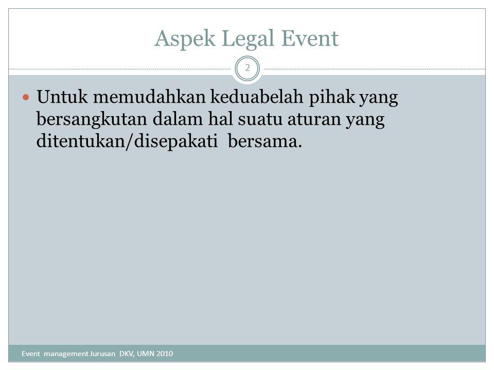 Aspek Legal Event Untuk memudahkan keduabelah pihak yang bersangkutan dalam hal suatu aturan yang ditentukan/disepakati bersama. Event management Juru