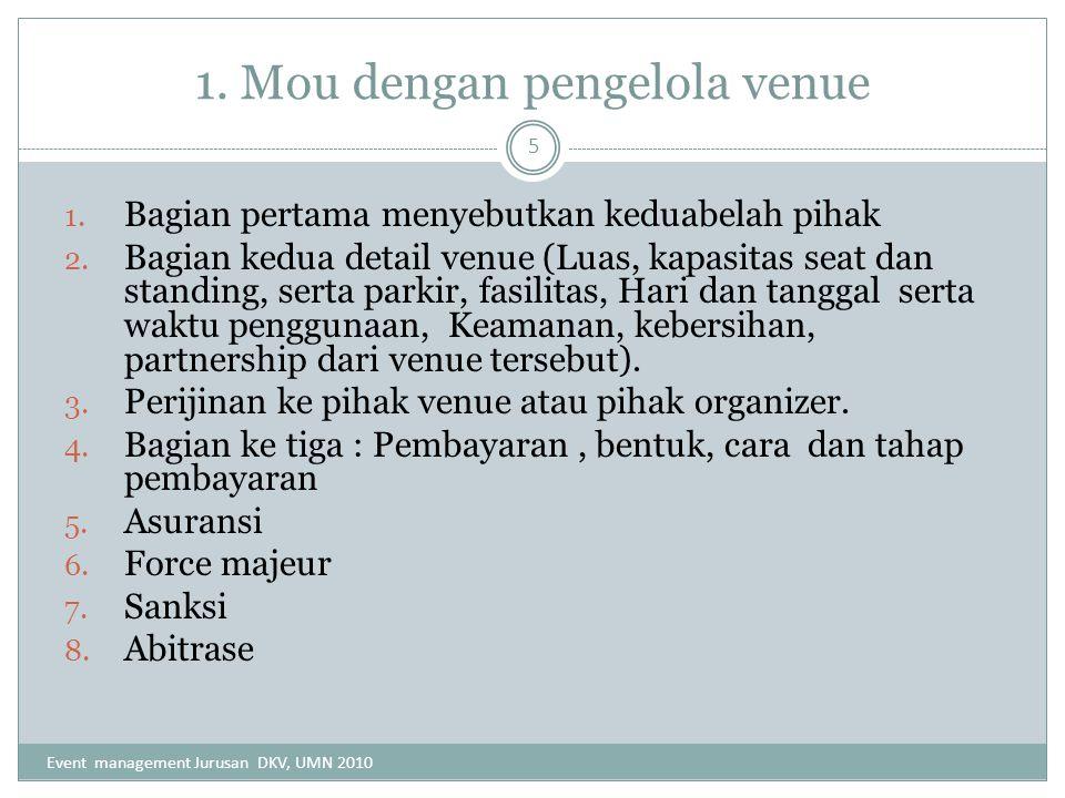 1. Mou dengan pengelola venue 1. Bagian pertama menyebutkan keduabelah pihak 2. Bagian kedua detail venue (Luas, kapasitas seat dan standing, serta pa