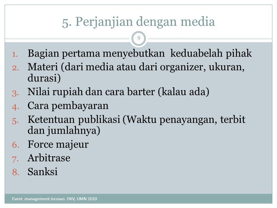 5. Perjanjian dengan media 1. Bagian pertama menyebutkan keduabelah pihak 2. Materi (dari media atau dari organizer, ukuran, durasi) 3. Nilai rupiah d