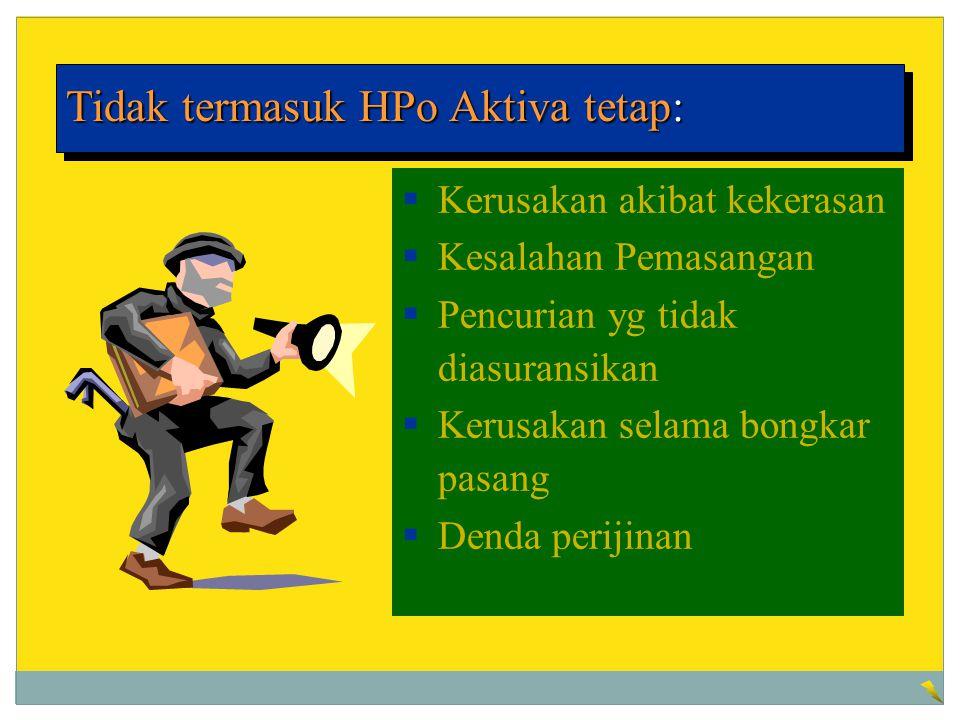 Tidak termasuk HPo Aktiva tetap:  Kerusakan akibat kekerasan  Kesalahan Pemasangan  Pencurian yg tidak diasuransikan  Kerusakan selama bongkar pas