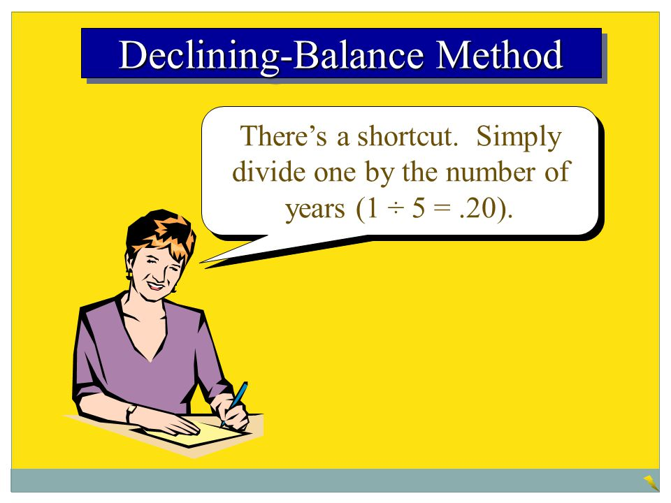 There's a shortcut. Simply divide one by the number of years (1 ÷ 5 =.20). Declining-Balance Method
