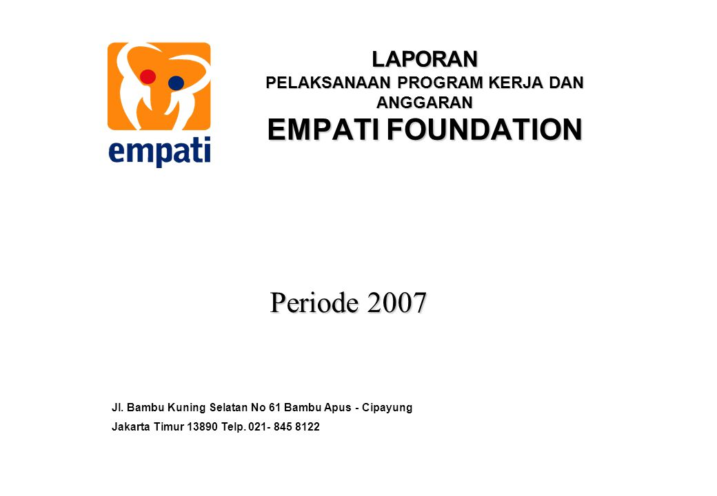 LAPORAN PELAKSANAAN PROGRAM KERJA DAN ANGGARAN EMPATI FOUNDATION Periode 2007 Jl. Bambu Kuning Selatan No 61 Bambu Apus - Cipayung Jakarta Timur 13890
