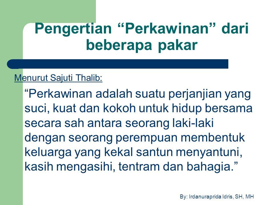 """By: Irdanuraprida Idris, SH, MH Pengertian """"Perkawinan"""" dari beberapa pakar Menurut Sajuti Thalib: """"Perkawinan adalah suatu perjanjian yang suci, kuat"""