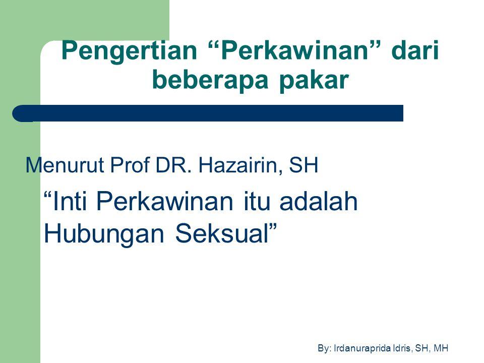 """By: Irdanuraprida Idris, SH, MH Pengertian """"Perkawinan"""" dari beberapa pakar Menurut Prof DR. Hazairin, SH """"Inti Perkawinan itu adalah Hubungan Seksual"""