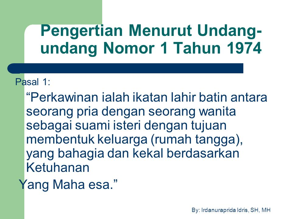 """By: Irdanuraprida Idris, SH, MH Pengertian Menurut Undang- undang Nomor 1 Tahun 1974 Pasal 1: """"Perkawinan ialah ikatan lahir batin antara seorang pria"""