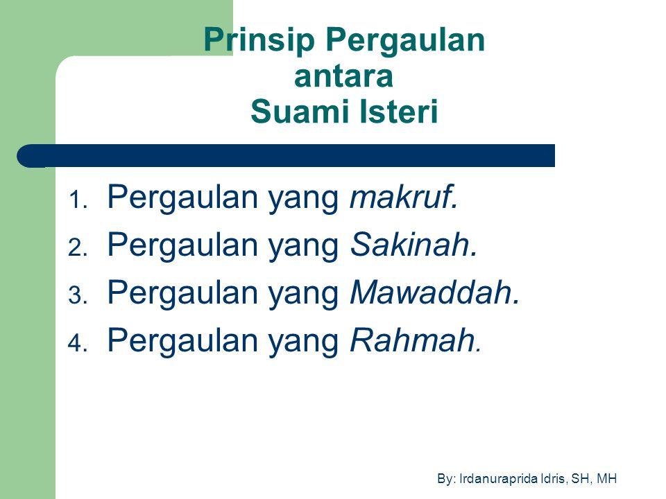 By: Irdanuraprida Idris, SH, MH Prinsip Pergaulan antara Suami Isteri 1. Pergaulan yang makruf. 2. Pergaulan yang Sakinah. 3. Pergaulan yang Mawaddah.