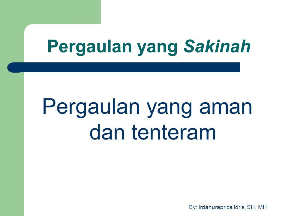 By: Irdanuraprida Idris, SH, MH Pergaulan yang Sakinah Pergaulan yang aman dan tenteram