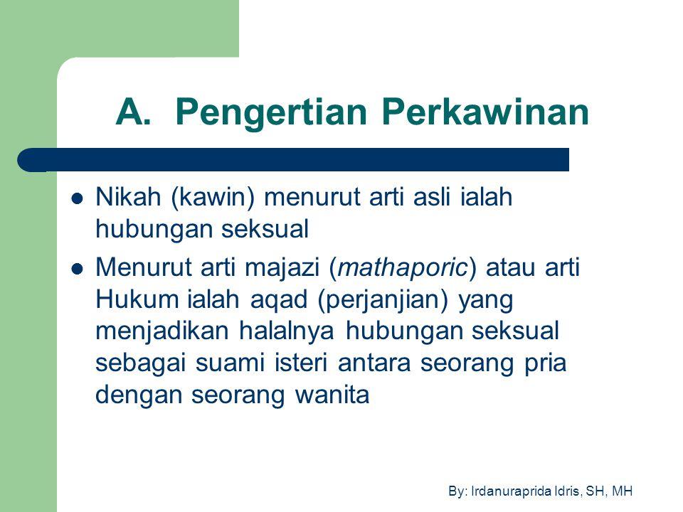 By: Irdanuraprida Idris, SH, MH A. Pengertian Perkawinan Nikah (kawin) menurut arti asli ialah hubungan seksual Menurut arti majazi (mathaporic) atau