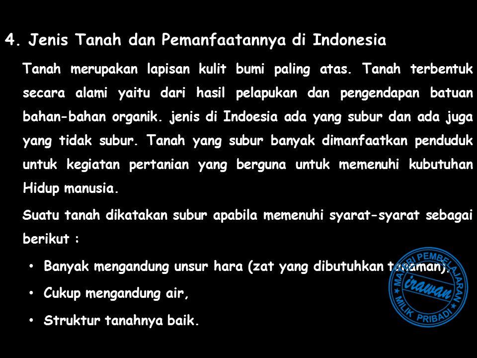 4. Jenis Tanah dan Pemanfaatannya di Indonesia Tanah merupakan lapisan kulit bumi paling atas. Tanah terbentuk secara alami yaitu dari hasil pelapukan