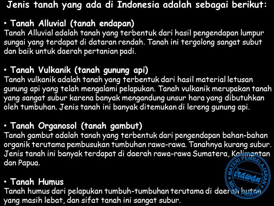 Jenis tanah yang ada di Indonesia adalah sebagai berikut: Tanah Alluvial (tanah endapan) Tanah Alluvial adalah tanah yang terbentuk dari hasil pengend