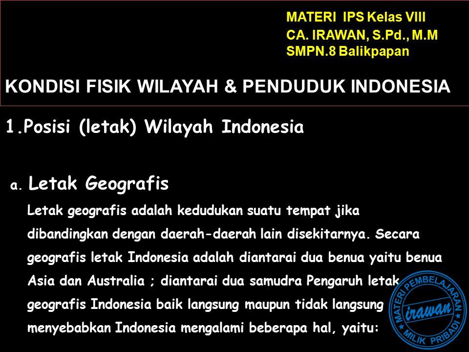 MATERI IPS Kelas VIII CA. IRAWAN, S.Pd., M.M SMPN.8 Balikpapan KONDISI FISIK WILAYAH & PENDUDUK INDONESIA 1.Posisi (letak) Wilayah Indonesia a. Letak