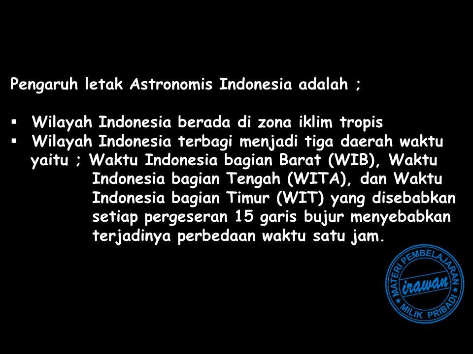 Pengaruh letak Astronomis Indonesia adalah ;  Wilayah Indonesia berada di zona iklim tropis  Wilayah Indonesia terbagi menjadi tiga daerah waktu yai