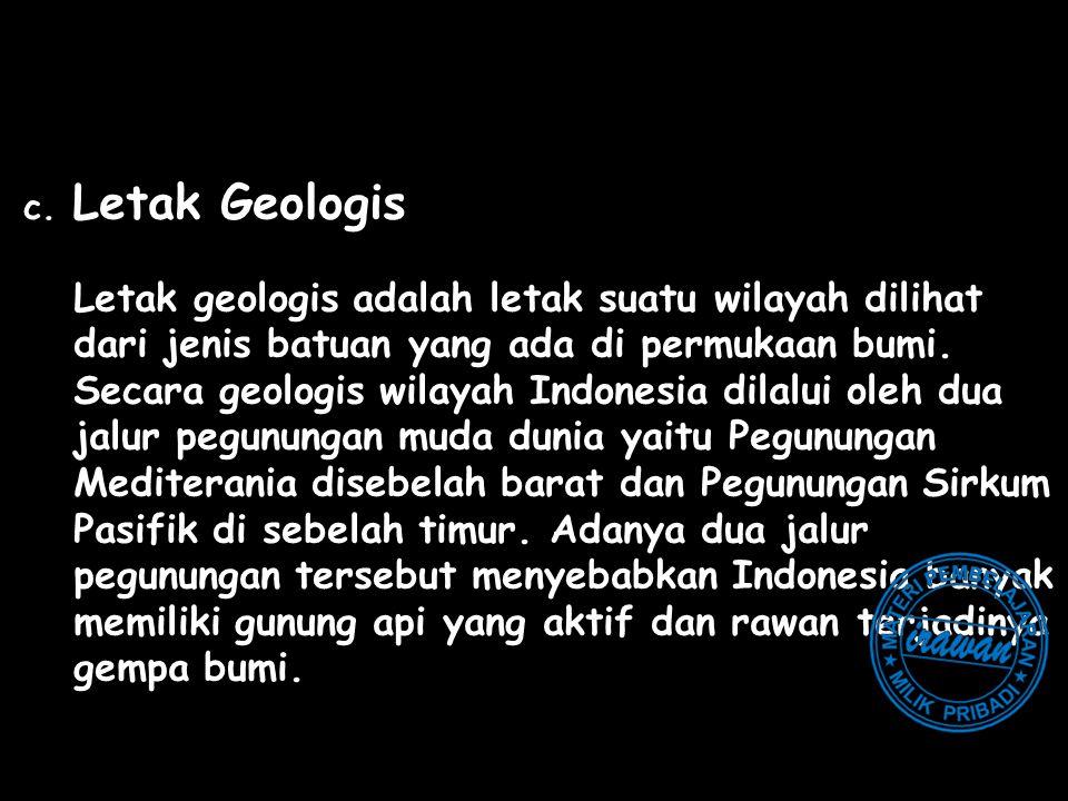 c. Letak Geologis Letak geologis adalah letak suatu wilayah dilihat dari jenis batuan yang ada di permukaan bumi. Secara geologis wilayah Indonesia di
