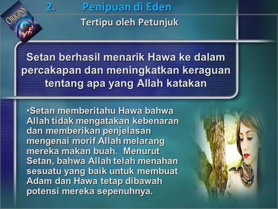 Setan berhasil menarik Hawa ke dalam percakapan dan meningkatkan keraguan tentang apa yang Allah katakan Setan memberitahu Hawa bahwa Allah tidak mengatakan kebenaran dan memberikan penjelasan mengenai morif Allah melarang mereka makan buah.