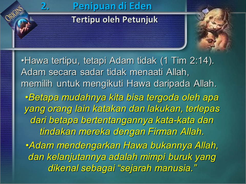Hawa tertipu, tetapi Adam tidak (1 Tim 2:14). Adam secara sadar tidak menaati Allah, memilih untuk mengikuti Hawa daripada Allah.Hawa tertipu, tetapi