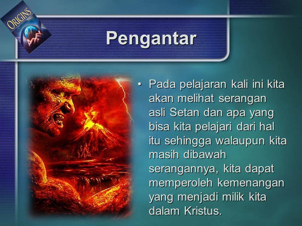 Pengantar Pada pelajaran kali ini kita akan melihat serangan asli Setan dan apa yang bisa kita pelajari dari hal itu sehingga walaupun kita masih diba