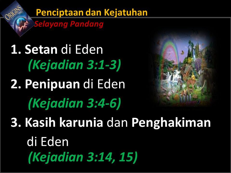 Penciptaan dan Kejatuhan Selayang Pandang 1. Setan di Eden (Kejadian 3:1-3) 2. Penipuan di Eden (Kejadian 3:4-6) 3. Kasih karunia dan Penghakiman di E