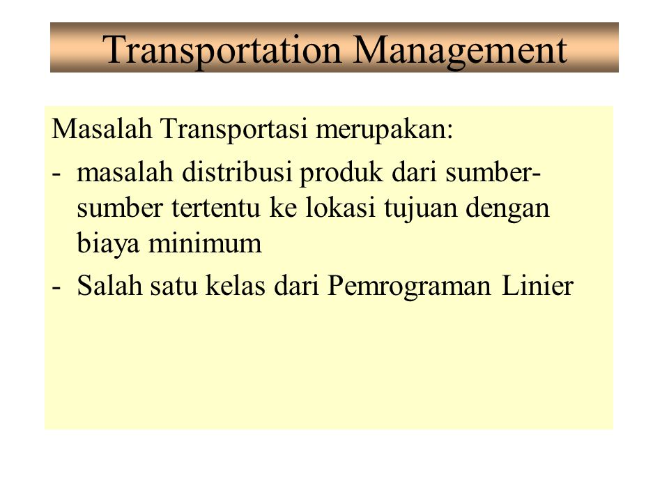 Transportation Management Masalah Transportasi merupakan: -masalah distribusi produk dari sumber- sumber tertentu ke lokasi tujuan dengan biaya minimu