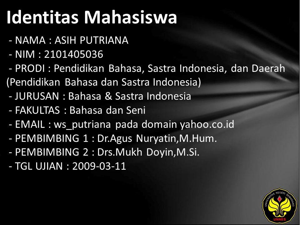 Identitas Mahasiswa - NAMA : ASIH PUTRIANA - NIM : 2101405036 - PRODI : Pendidikan Bahasa, Sastra Indonesia, dan Daerah (Pendidikan Bahasa dan Sastra Indonesia) - JURUSAN : Bahasa & Sastra Indonesia - FAKULTAS : Bahasa dan Seni - EMAIL : ws_putriana pada domain yahoo.co.id - PEMBIMBING 1 : Dr.Agus Nuryatin,M.Hum.