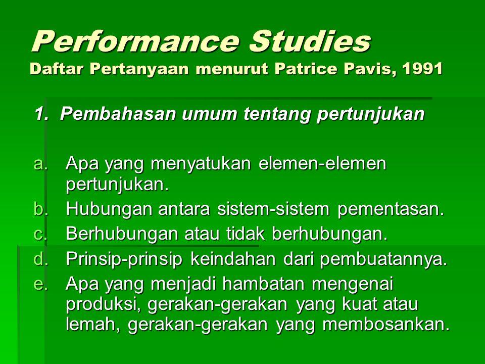 Performance Studies Daftar Pertanyaan menurut Patrice Pavis, 1991 1. Pembahasan umum tentang pertunjukan a.Apa yang menyatukan elemen-elemen pertunjuk