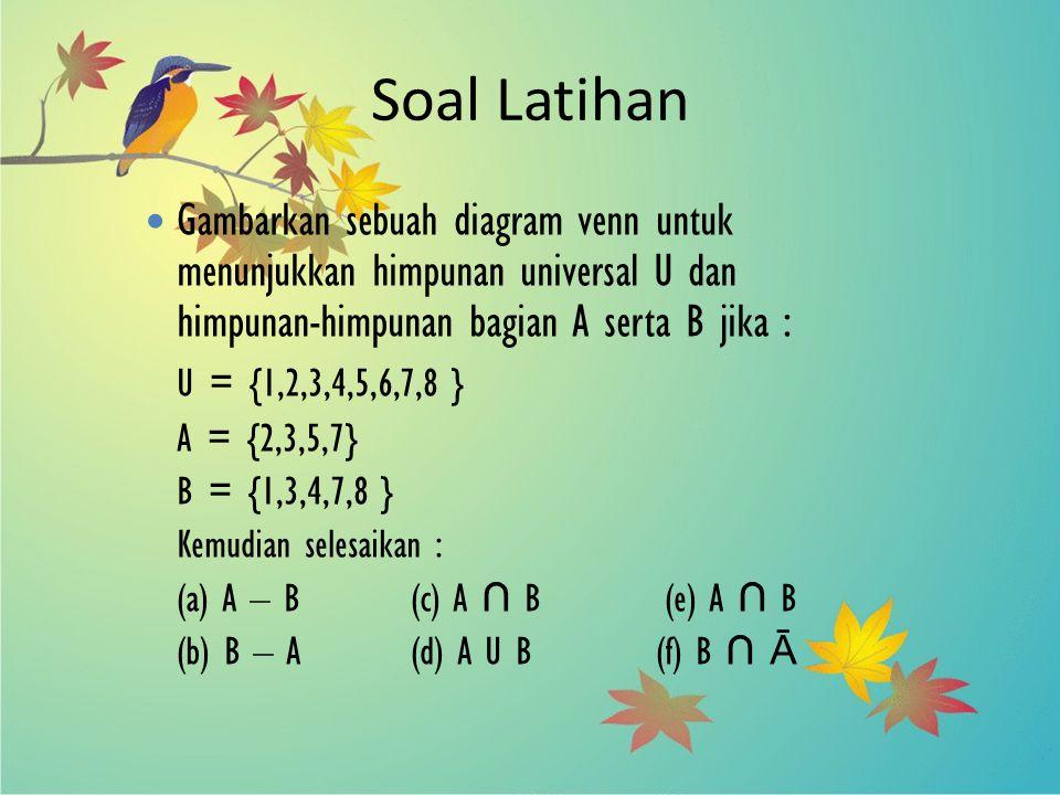 Soal Latihan Gambarkan sebuah diagram venn untuk menunjukkan himpunan universal U dan himpunan-himpunan bagian A serta B jika : U = {1,2,3,4,5,6,7,8 }