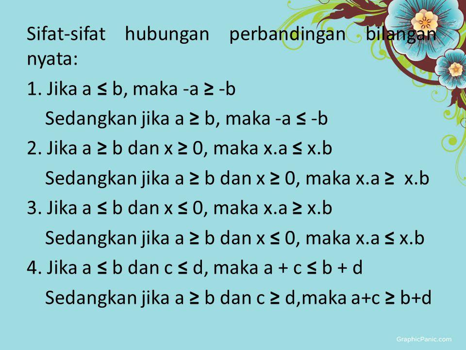 Sifat-sifat hubungan perbandingan bilangan nyata: 1. Jika a ≤ b, maka -a ≥ -b Sedangkan jika a ≥ b, maka -a ≤ -b 2. Jika a ≥ b dan x ≥ 0, maka x.a ≤ x