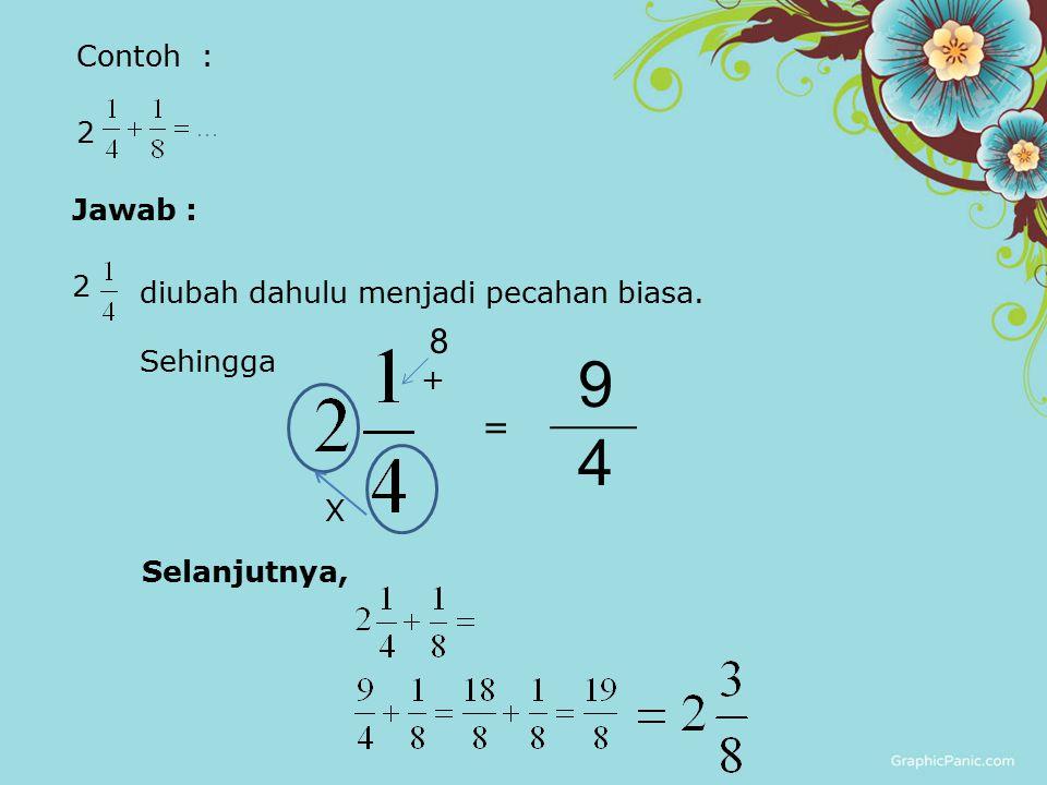 Contoh : 2 Jawab : 2 diubah dahulu menjadi pecahan biasa. Sehingga = Selanjutnya, X 8 + 9 4