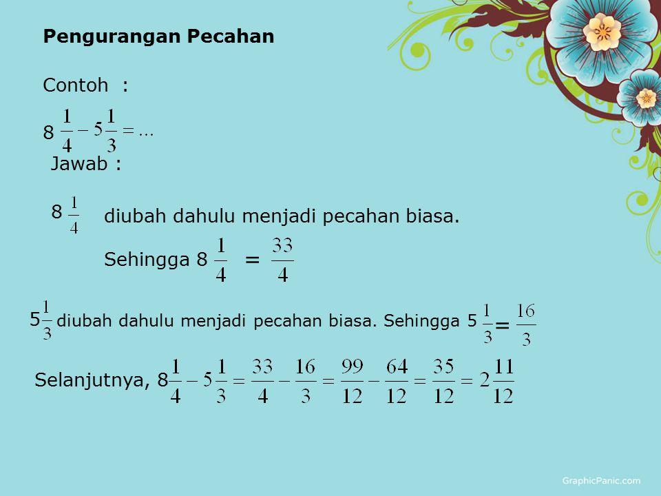 Pengurangan Pecahan Contoh : 8 Jawab : 8 diubah dahulu menjadi pecahan biasa. Sehingga 8 = 5 diubah dahulu menjadi pecahan biasa. Sehingga 5 = Selanju