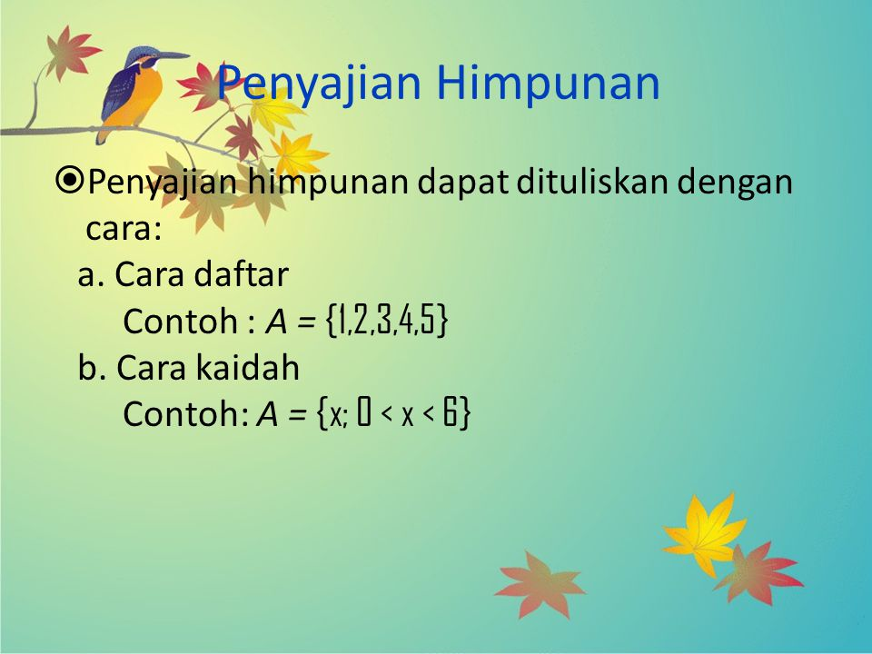 Penyajian Himpunan  Penyajian himpunan dapat dituliskan dengan cara: a. Cara daftar Contoh : A = {1,2,3,4,5} b. Cara kaidah Contoh: A = {x; 0 < x < 6