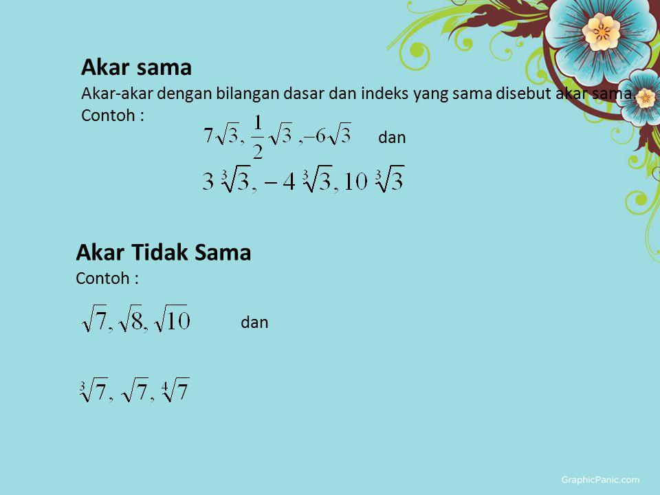 Akar sama Akar-akar dengan bilangan dasar dan indeks yang sama disebut akar sama. Contoh : dan Akar Tidak Sama Contoh : dan