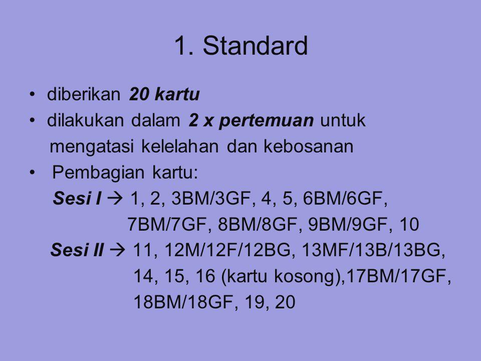 1. Standard diberikan 20 kartu dilakukan dalam 2 x pertemuan untuk mengatasi kelelahan dan kebosanan Pembagian kartu: Sesi I  1, 2, 3BM/3GF, 4, 5, 6B