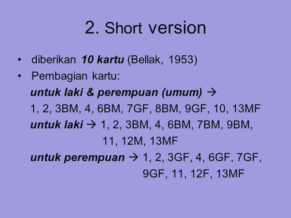 2. Short version diberikan 10 kartu (Bellak, 1953) Pembagian kartu: untuk laki & perempuan (umum)  1, 2, 3BM, 4, 6BM, 7GF, 8BM, 9GF, 10, 13MF untuk l