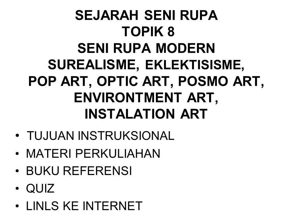 SEJARAH SENI RUPA TOPIK 8 SENI RUPA MODERN SUREALISME, EKLEKTISISME, POP ART, OPTIC ART, POSMO ART, ENVIRONTMENT ART, INSTALATION ART TUJUAN INSTRUKSI