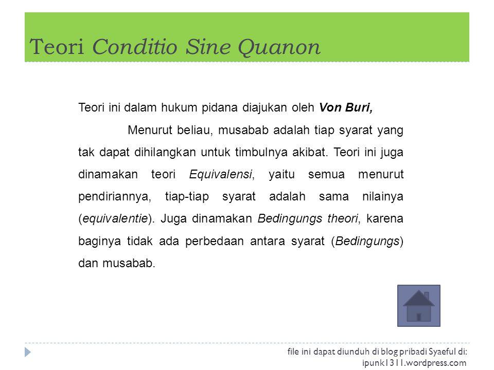 Teori Conditio Sine Quanon Teori ini dalam hukum pidana diajukan oleh Von Buri, Menurut beliau, musabab adalah tiap syarat yang tak dapat dihilangkan